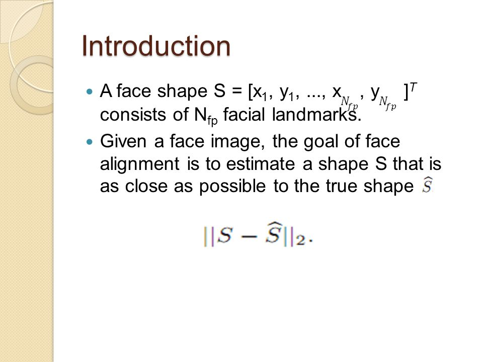 Introduction A face shape S = [x1, y1, ..., x 𝑁 𝑓𝑝 , y 𝑁 𝑓𝑝 ]T consists of Nfp facial landmarks.